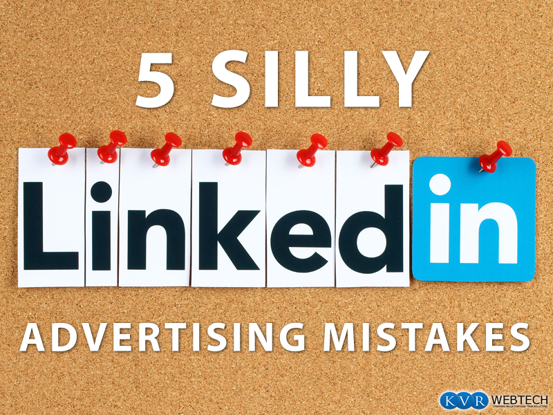 5 Silly LinkedIn Advertising Mistakes